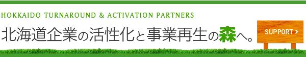 北開道TAP[タップ]北海道企業の活性化と事業再生の森へ。HOKKAIDOTURNAROUND&ACTIVATIONPARTNERS 「万全のサポート体制」についてはこちら